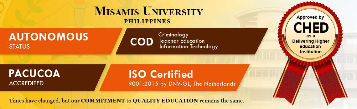 Misamis University has Autonomous Status from CHED, COD or center of development by CHED, PACUCOA accredited, ISO Certified 9001:2015 by DNV-GL the Netherlands